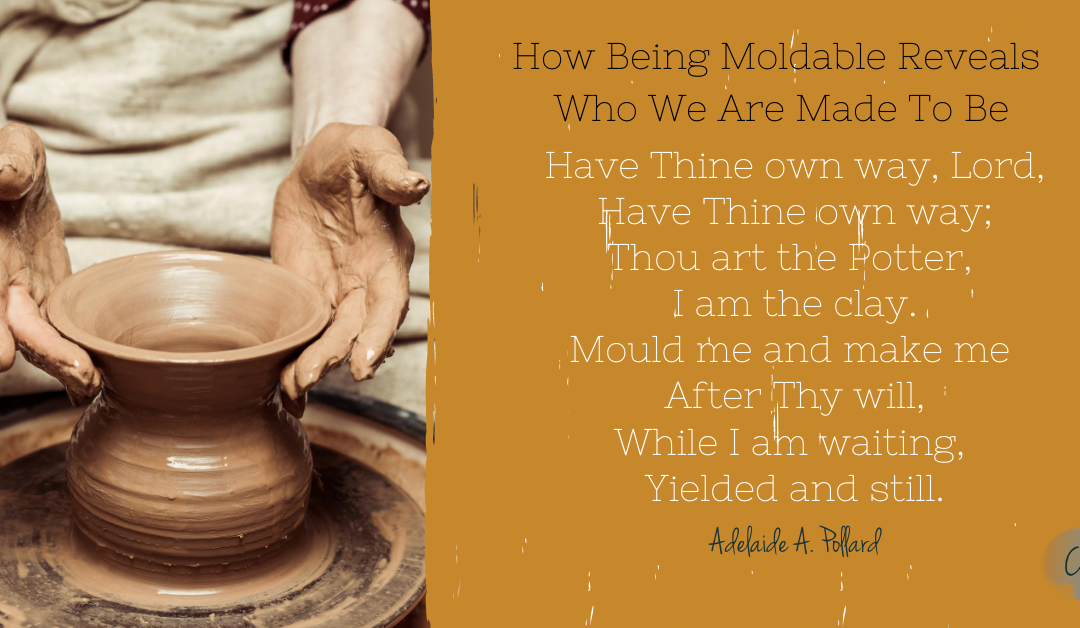How Being Moldable Reveals Who We Are Made To Be