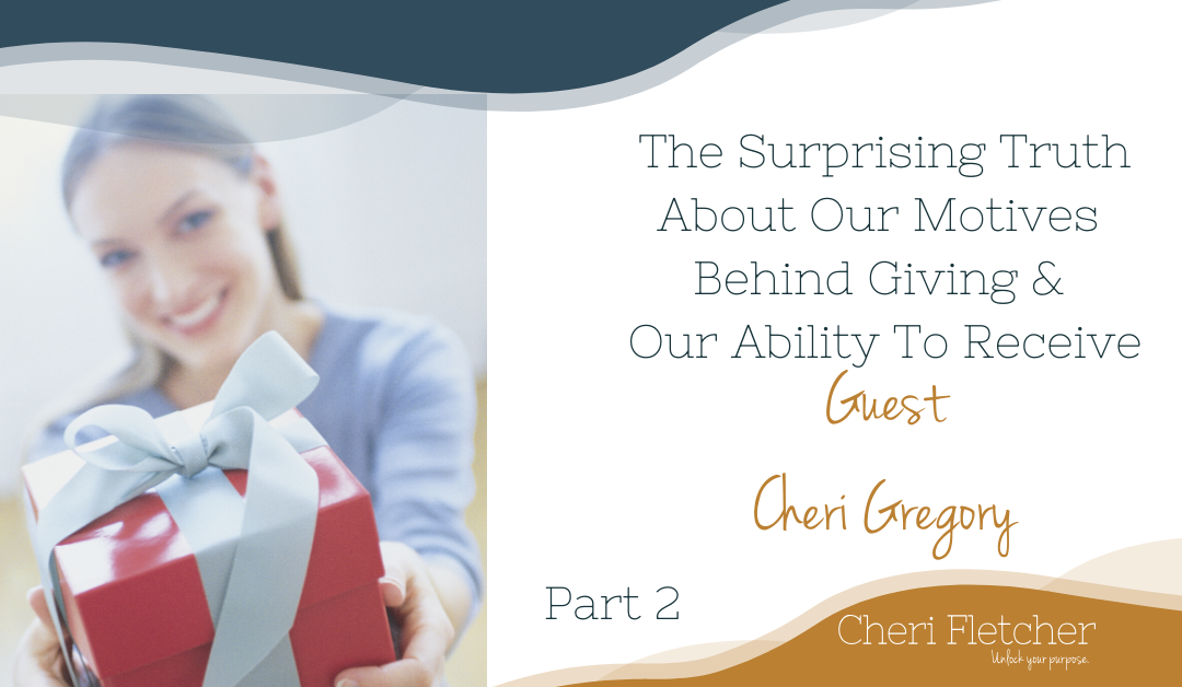 The Surprising Truth About Our Motives Behind Giving & Our Ability To Receive~  Part 2